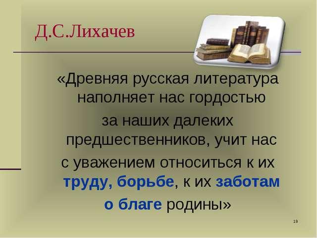 * Д.С.Лихачев «Древняя русская литература наполняет нас гордостью за наших да...