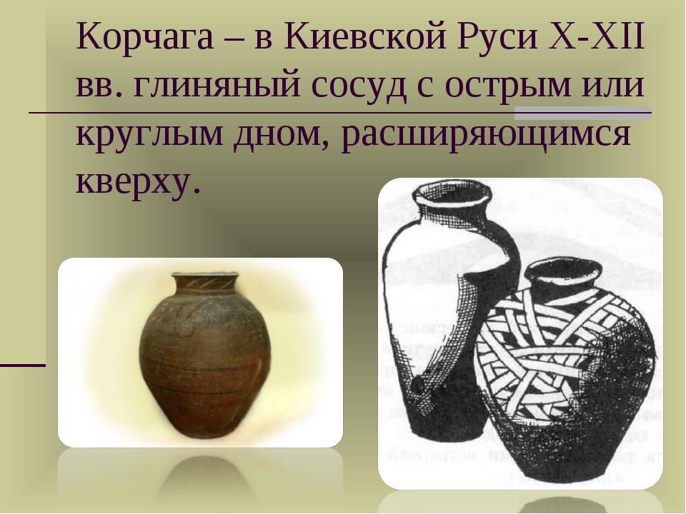 Корчага – в Киевской Руси X-XII вв. глиняный сосуд с острым или круглым дном,...