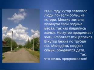 2002 году хутор затопило. Люди понесли большие потери. Многие жители покинули