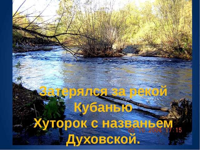 Затерялся за рекой Кубанью Хуторок с названьем Духовской.