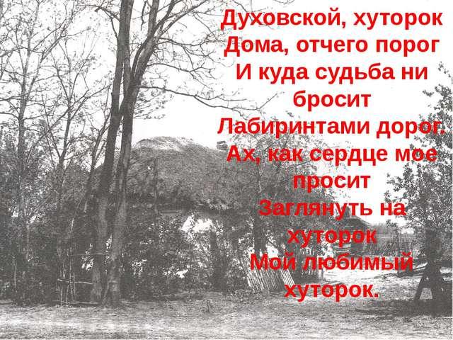 Духовской, хуторок Дома, отчего порог И куда судьба ни бросит Лабиринтами дор...