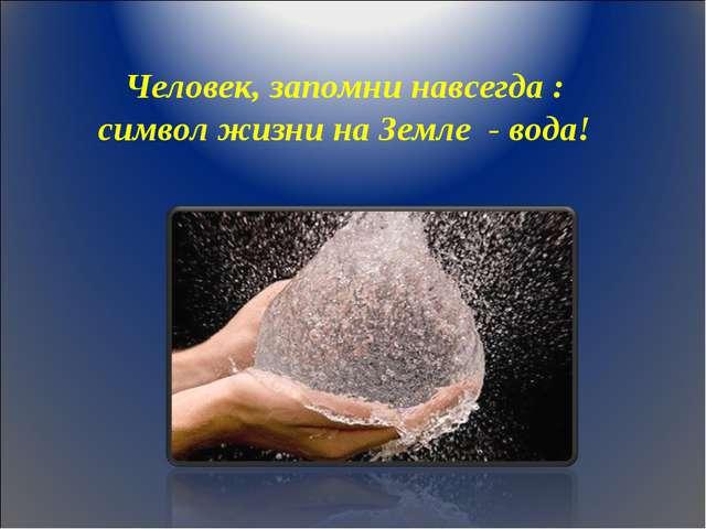 Человек, запомни навсегда : символ жизни на Земле - вода!