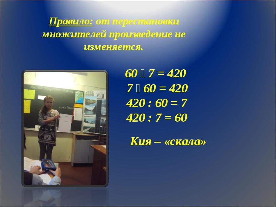 60 ٠ 7 = 420 7 ٠ 60 = 420 420 : 60 = 7 420 : 7 = 60 Кия – «скала» Правило: о...