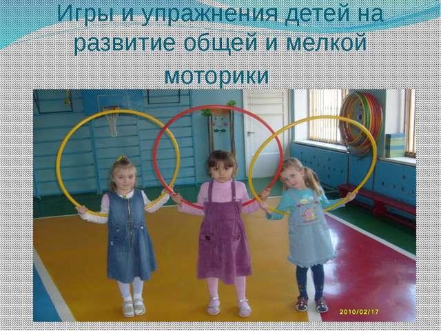 Игры и упражнения детей на развитие общей и мелкой моторики