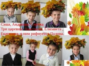 Саша, Андрюша, Серёжа Три царевны: Анастасия, Елизавета , Екатерина, к ним р