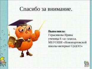Спасибо за внимание. Выполнила: Герасимова Ирина ученица 6 «а» класса, МБУОШИ