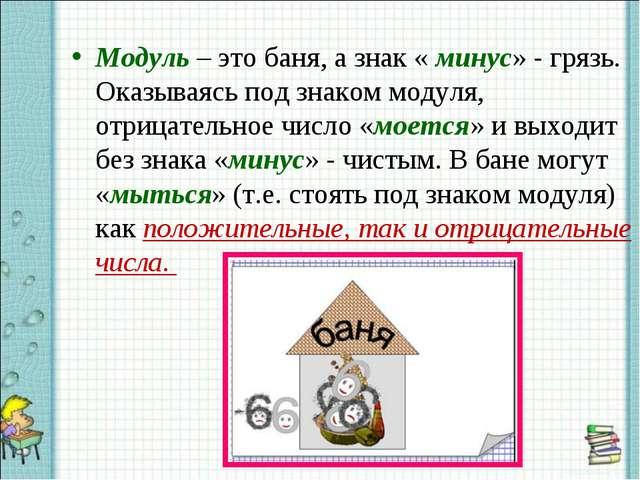 Модуль – это баня, а знак « минус» - грязь. Оказываясь под знаком модуля, отр...