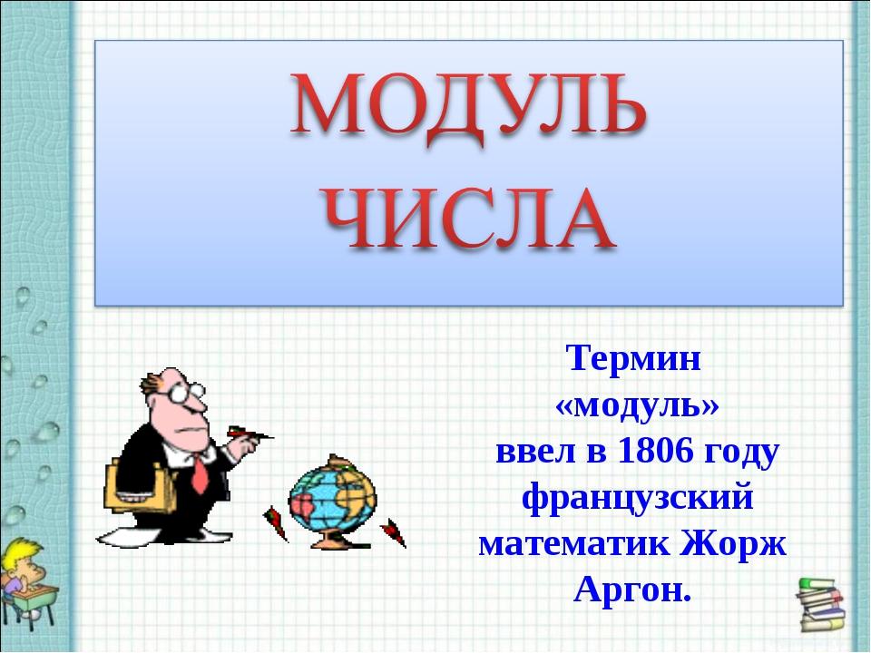 Термин «модуль» ввел в 1806 году французский математик Жорж Аргон.