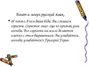 Богат и могуч русский язык. «Я понял, в чем ваша беда. Вы слишком серьезны. С