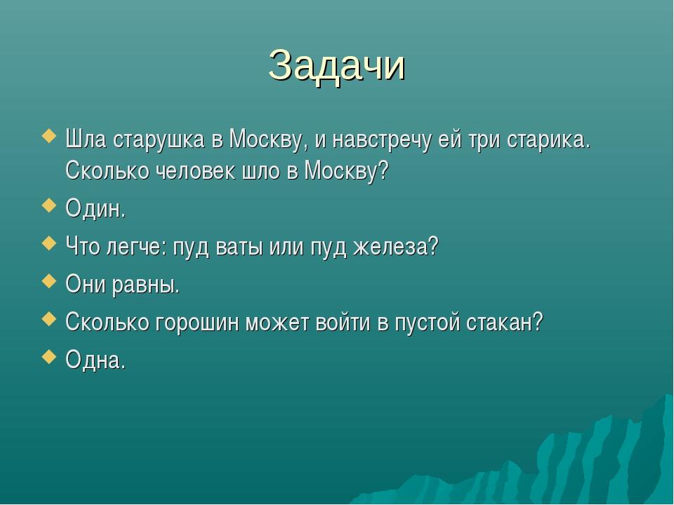 Задачи Шла старушка в Москву, и навстречу ей три старика. Сколько человек шло...