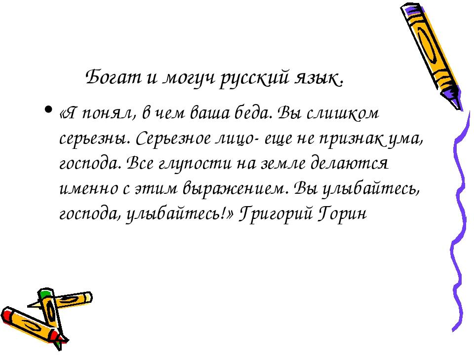 Богат и могуч русский язык. «Я понял, в чем ваша беда. Вы слишком серьезны. С...