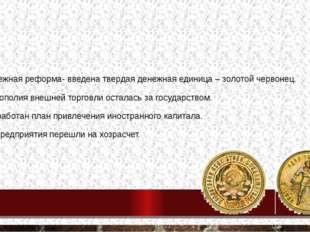 Денежная реформа- введена твердая денежная единица – золотой червонец. Моноп