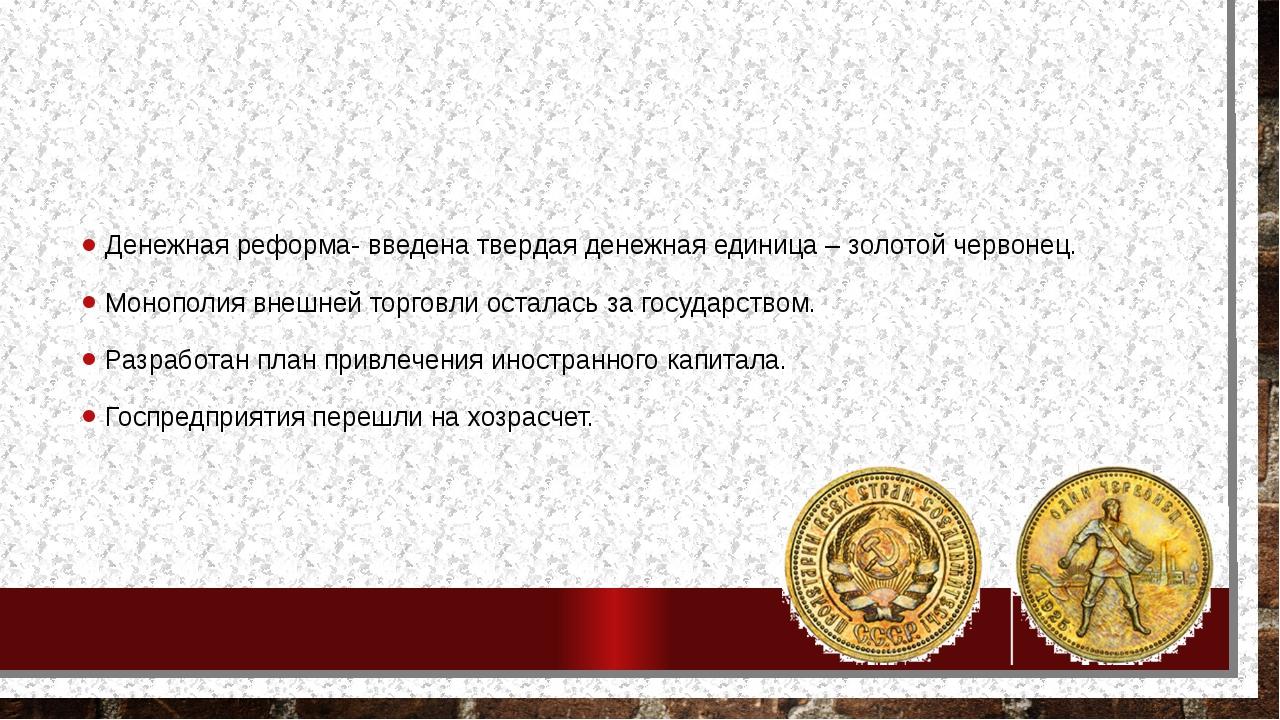Денежная реформа- введена твердая денежная единица – золотой червонец. Моноп...