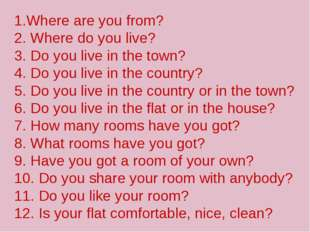 1.Where are you from? 2. Where do you live? 3. Do you live in the town? 4. D