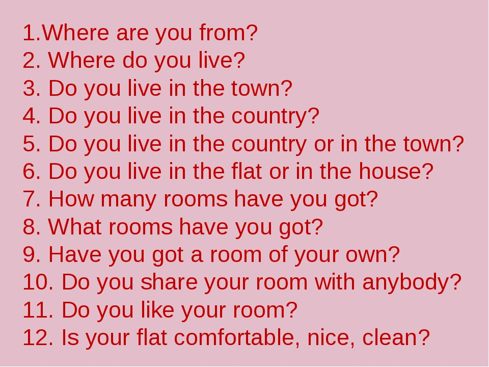 1.Where are you from? 2. Where do you live? 3. Do you live in the town? 4. D...