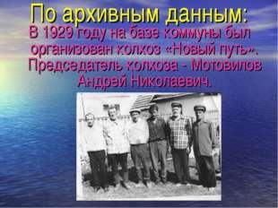 По архивным данным: В 1929 году на базе коммуны был организован колхоз «Новый
