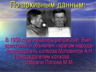 По архивным данным: В 1938 году начались репрессии. Был арестован и объявлен