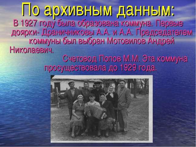 По архивным данным: В 1927 году была образована коммуна. Первые доярки- Драни...