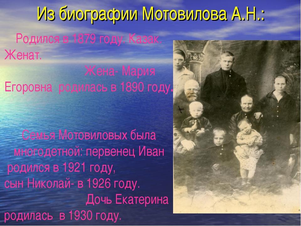 Из биографии Мотовилова А.Н.: Родился в 1879 году. Казак. Женат. Жена- Мария...