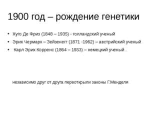 1900 год – рождение генетики Хуго Де Фриз (1848 – 1935) - голландский ученый