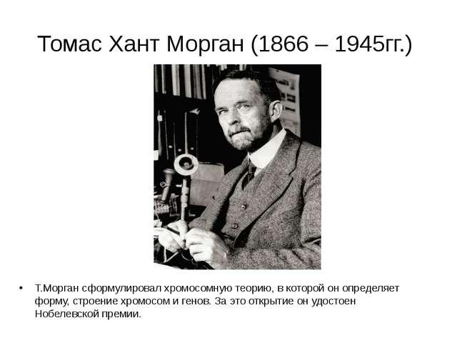 Томас Хант Морган (1866 – 1945гг.) Т.Морган сформулировал хромосомную теорию,...