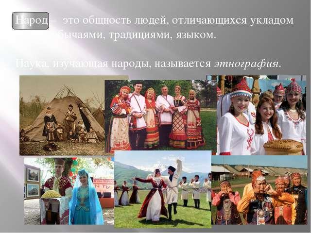 Народ – это общность людей, отличающихся укладом жизни, обычаями, традициями...