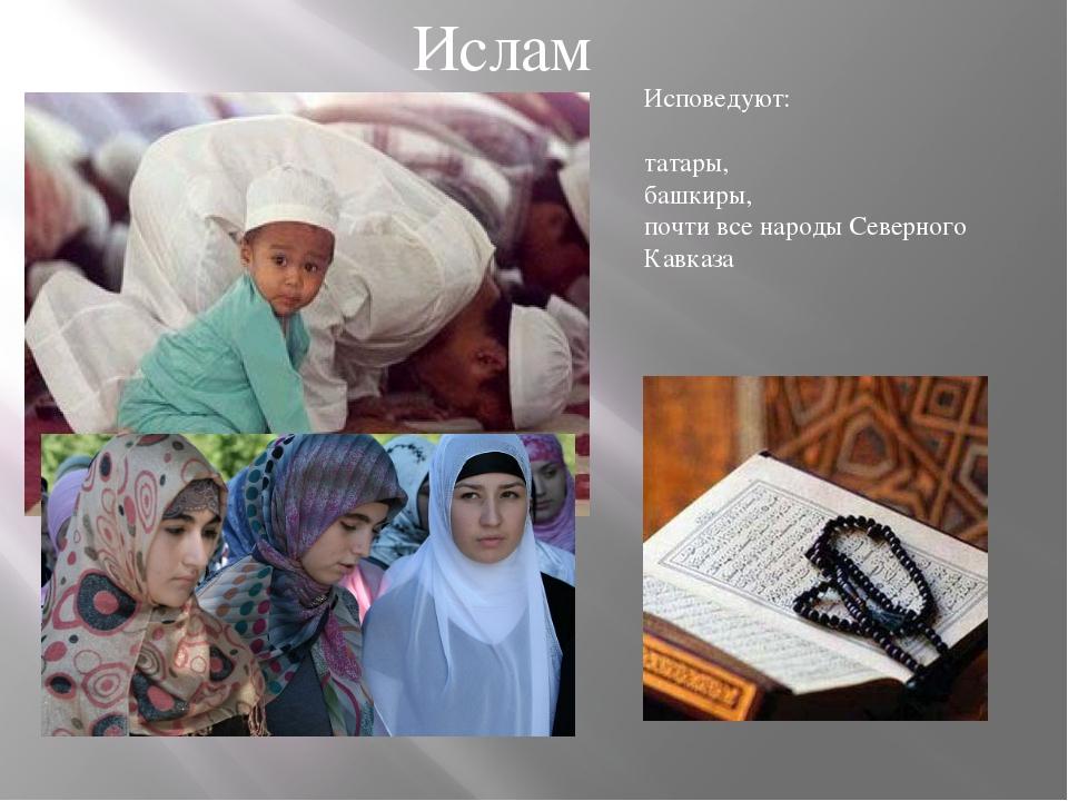 Ислам Исповедуют: татары, башкиры, почти все народы Северного Кавказа