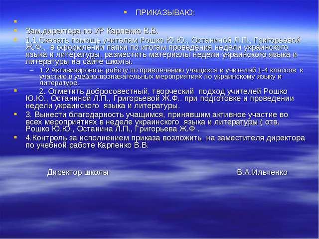 ПРИКАЗЫВАЮ: Зам.директора по УР Карпенко В.В. 1.1.Оказать помощь учителям Рош...