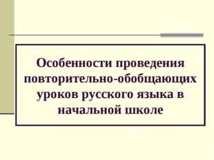 Особенности проведения повторительно-обобщающих уроков русского языка в нача