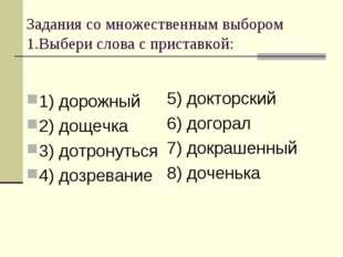 Задания со множественным выбором 1.Выбери слова с приставкой: 1) дорожный 2)