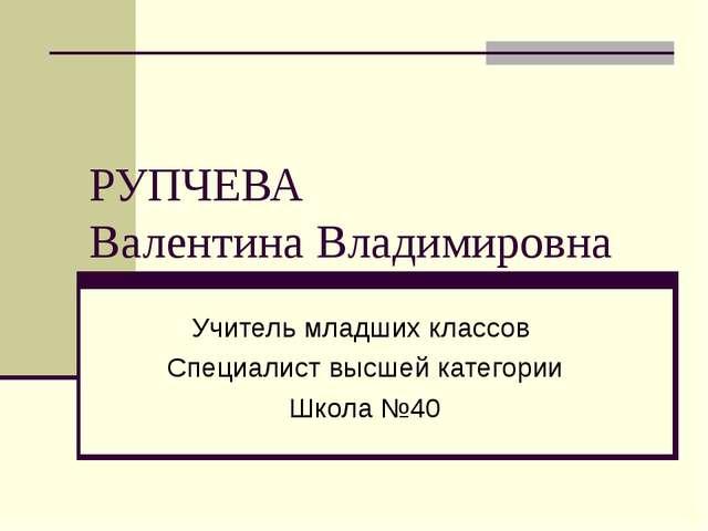 РУПЧЕВА Валентина Владимировна Учитель младших классов Специалист высшей кате...