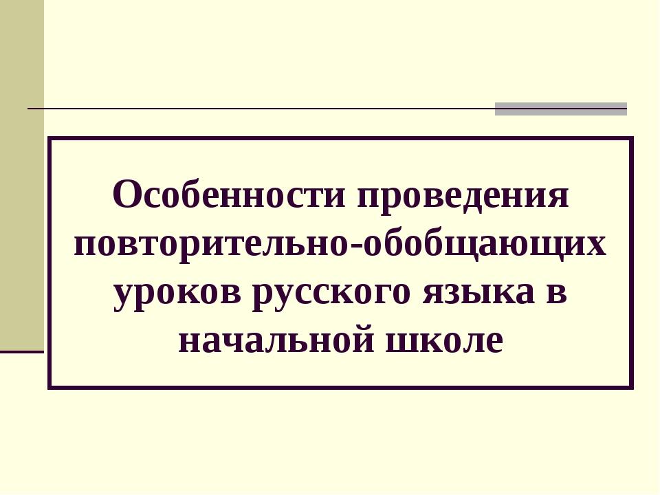 Особенности проведения повторительно-обобщающих уроков русского языка в нача...