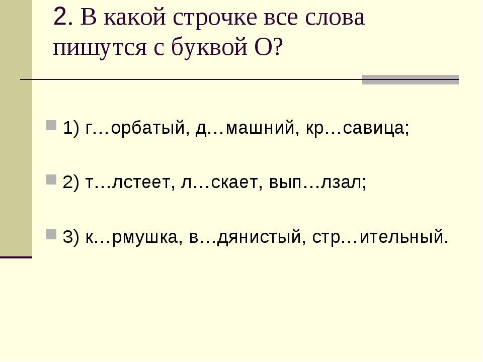2. В какой строчке все слова пишутся с буквой О? 1) г…орбатый, д…машний, кр…с...