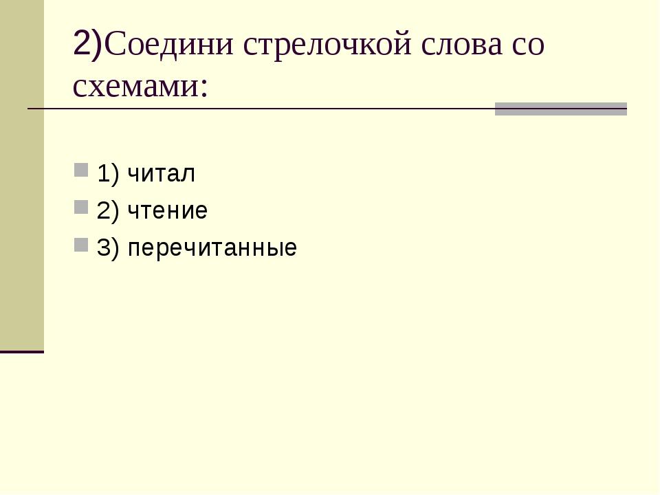 2)Соедини стрелочкой слова со схемами: 1) читал 2) чтение 3) перечитанные