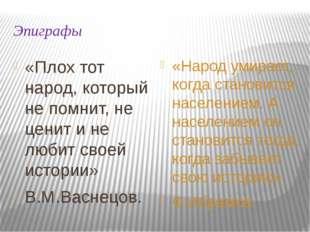 Эпиграфы «Плох тот народ, который не помнит, не ценит и не любит своей истори
