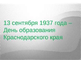13 сентября 1937 года –День образования Краснодарского края
