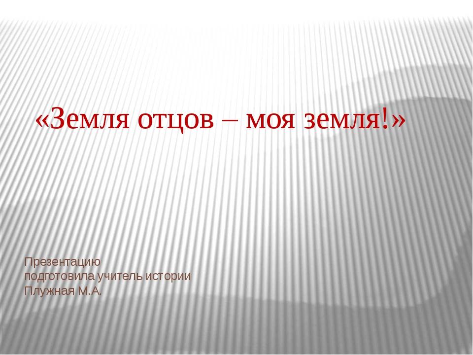 Презентацию подготовила учитель истории Плужная М.А. «Земля отцов – моя земля!»