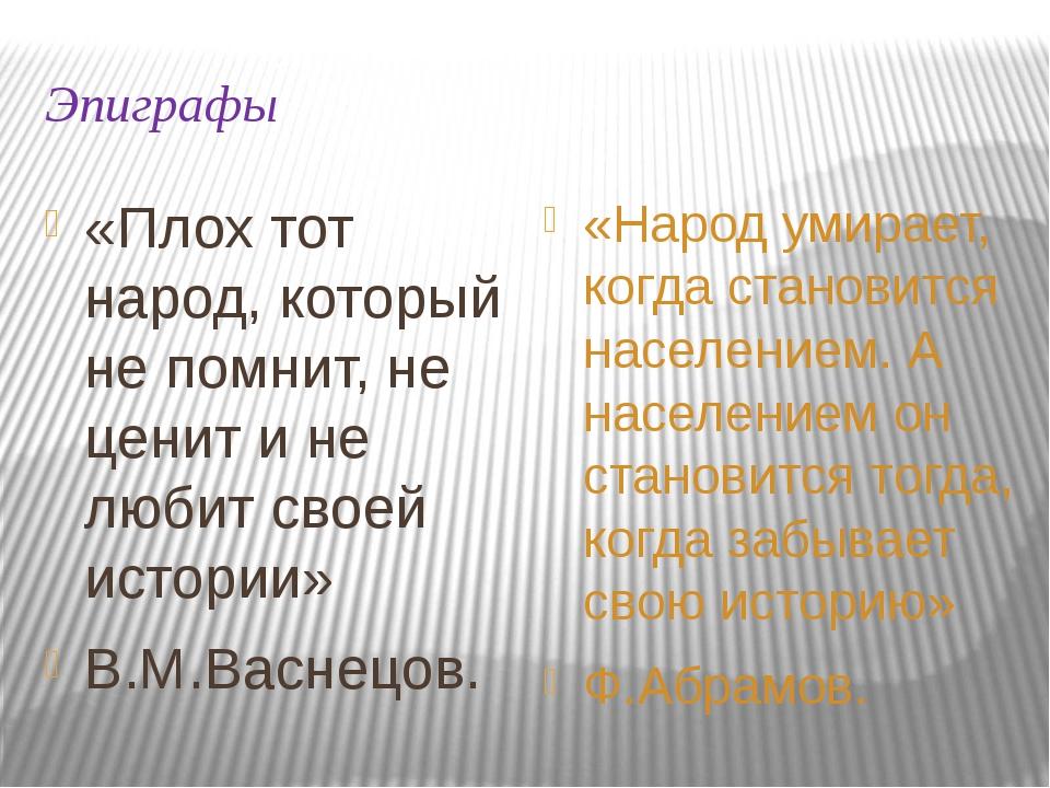 Эпиграфы «Плох тот народ, который не помнит, не ценит и не любит своей истори...