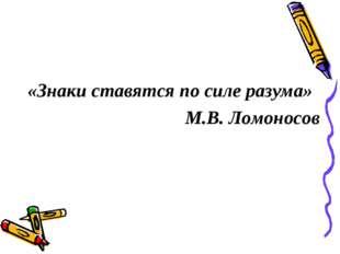 «Знаки ставятся по силе разума» М.В. Ломоносов