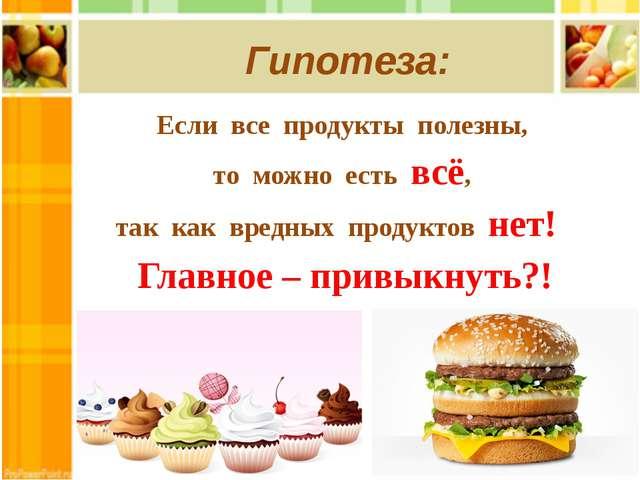 Гипотеза: Если все продукты полезны, то можно есть всё, так как вредных проду...