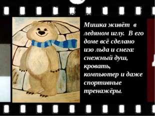 Мишка живёт в ледяном иглу. В его доме всё сделано изо льда и снега: снежный