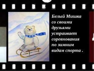 Белый Мишка со своими друзьями устраивает соревнования по зимним видам спорт