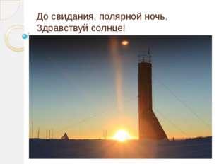 До свидания, полярной ночь. Здравствуй солнце!