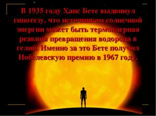 В 1935 году Ханс Бете выдвинул гипотезу, что источником солнечной энергии мож
