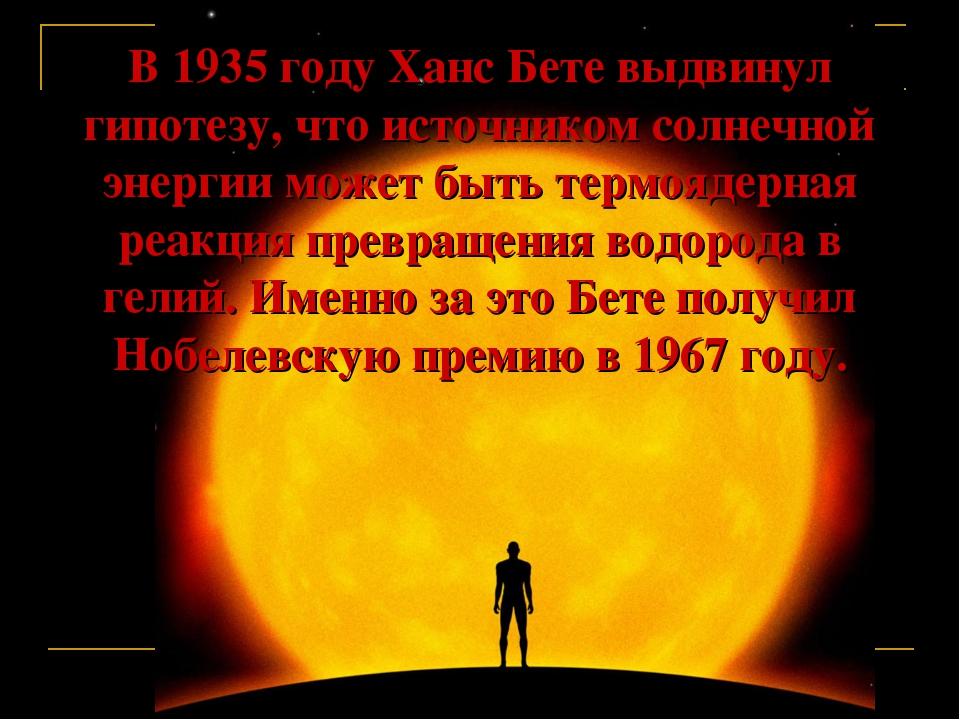 В 1935 году Ханс Бете выдвинул гипотезу, что источником солнечной энергии мож...