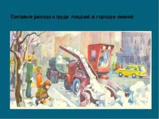 Составьте рассказ о труде людей в городе зимой