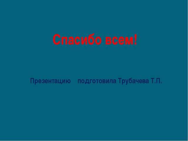 Презентацию подготовила Трубачева Т.П. Спасибо всем!