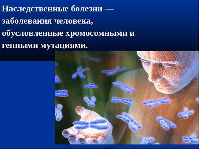 Наследственные болезни — заболевания человека, обусловленные хромосомными и г...