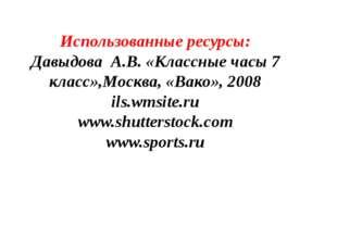Использованные ресурсы: Давыдова А.В. «Классные часы 7 класс»,Москва, «Вако»,