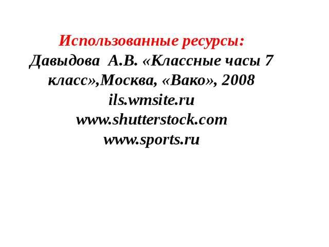 Использованные ресурсы: Давыдова А.В. «Классные часы 7 класс»,Москва, «Вако»,...